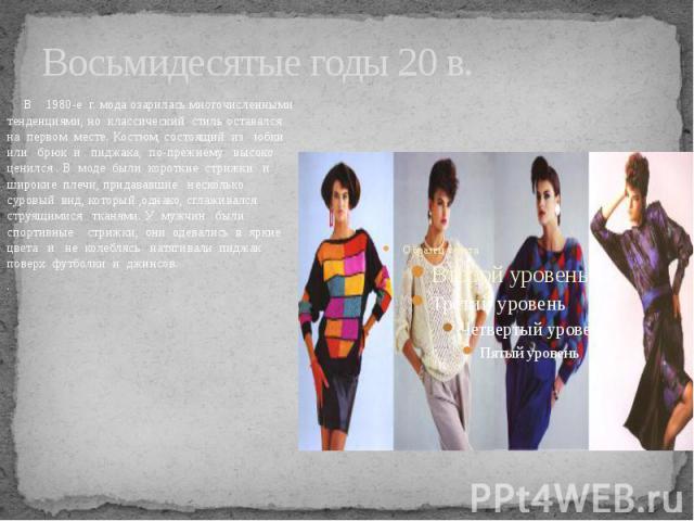 Восьмидесятые годы 20 в. В 1980-е г. мода озарилась многочисленными тенденциями, но классический стиль оставался на первом месте. Костюм, состоящий из юбки или брюк и пиджака, по-прежнему высоко ценился . В моде были короткие стрижки и широкие плечи…