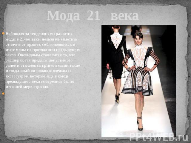 Мода 21 века Наблюдая за тенденциями развития моды в 21-ом веке, нельзя не заметить отличие от правил, соблюдавшихся в мире моды на протяжении предыдущих веков. Очевидным становится то, что расширяются пределы допустимого ранее и становятся приемлем…