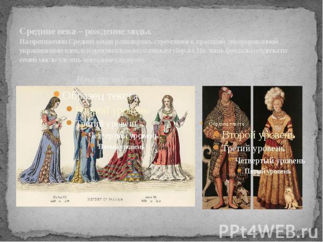 Средние века – рождение моды.На протяжении Средних веков развивалось стремление к красивой декорированной украшениями одежде и оригинальным головным уборам. Но лишь феодалы и члены их семей могли уделять внимание гардеробу. Италия задает тон.