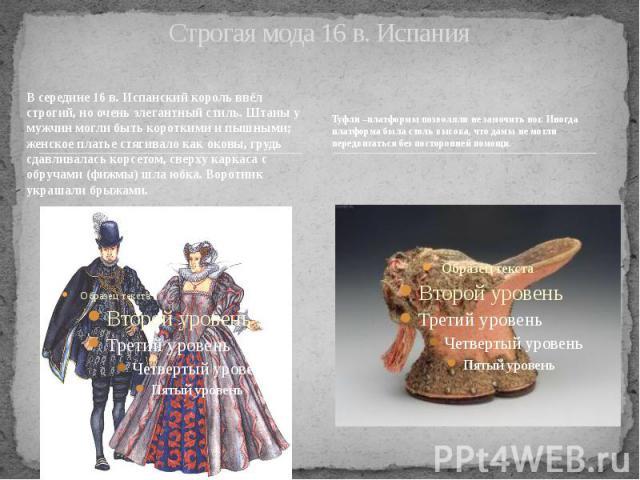 Строгая мода 16 в. Испания В середине 16 в. Испанский король ввёл строгий, но очень элегантный стиль. Штаны у мужчин могли быть короткими и пышными; женское платье стягивало как оковы, грудь сдавливалась корсетом, сверху каркаса с обручами (фижмы) ш…