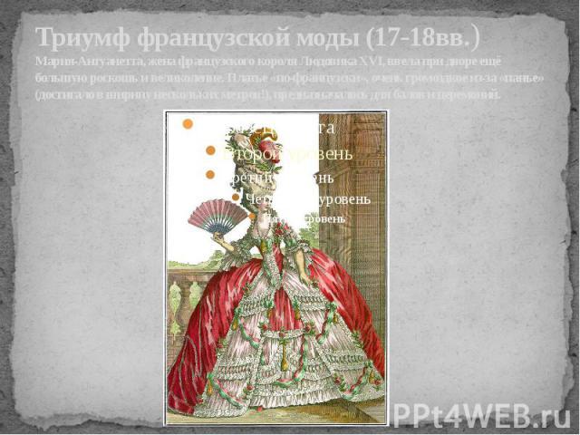 Триумф французской моды (17-18вв.)Мария-Антуанетта, жена французского короля Людовика XVI, ввела при дворе ещё большую роскошь и великолепие. Платье «по-французски», очень громоздкое из-за «панье» (достигало в ширину нескольких метров!), предназнача…