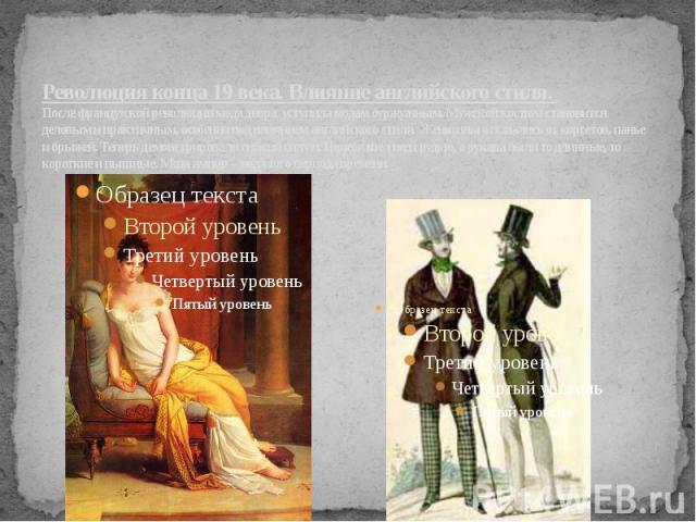 Революция конца 19 века. Влияние английского стиля. После французской революции мода двора уступила модам буржуазным. Мужской костюм становится деловым и практичным, особенно под влиянием английского стиля. Женщины отказались от корсетов, панье и бр…