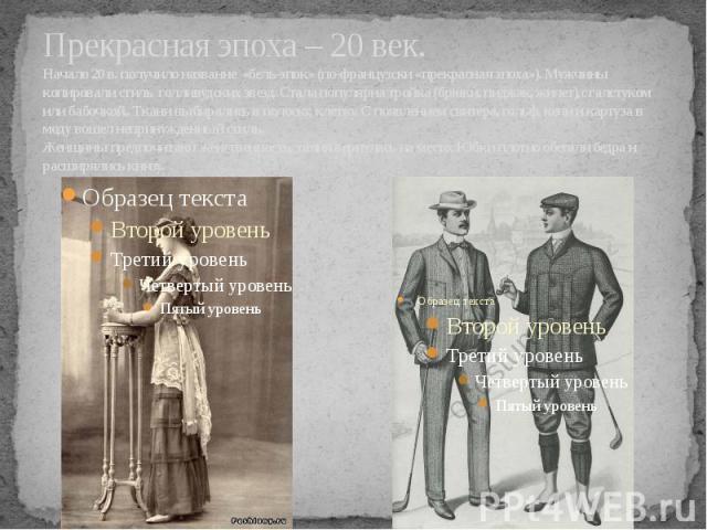 Прекрасная эпоха – 20 век. Начало 20 в. получило название «бель-эпок» (по-французски «прекрасная эпоха»). Мужчины копировали стиль голливудских звезд. Стала популярна тройка (брюки, пиджак, жилет),с галстуком или бабочкой,. Ткани выбирались в полоск…