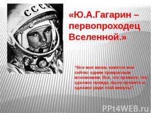 """«Ю.А.Гагарин – первопроходец Вселенной.» """"Вся моя жизнь кажется мне сейчас одним"""