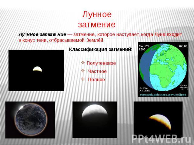 Лунное затмение Лунное затмение— затмение, которое наступает, когда Луна входит в конус тени, отбрасываемой Землёй. Классификация затмений: Полутеневое Частное Полное