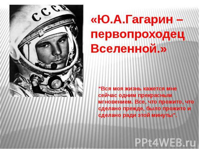 """«Ю.А.Гагарин – первопроходец Вселенной.» """"Вся моя жизнь кажется мне сейчас одним прекрасным мгновением. Все, что прожито, что сделано прежде, было прожито и сделано ради этой минуты""""."""