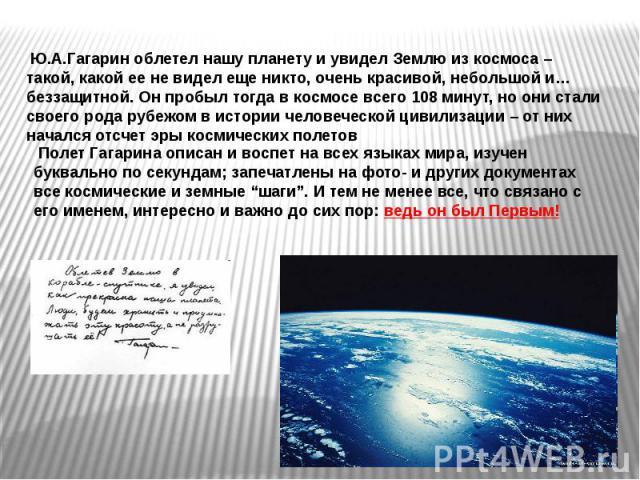 Ю.А.Гагарин облетел нашу планету и увидел Землю из космоса – такой, какой ее не видел еще никто, очень красивой, небольшой и… беззащитной. Он пробыл тогда в космосе всего 108 минут, но они стали своего рода рубежом в истории человеческой цивилизации…