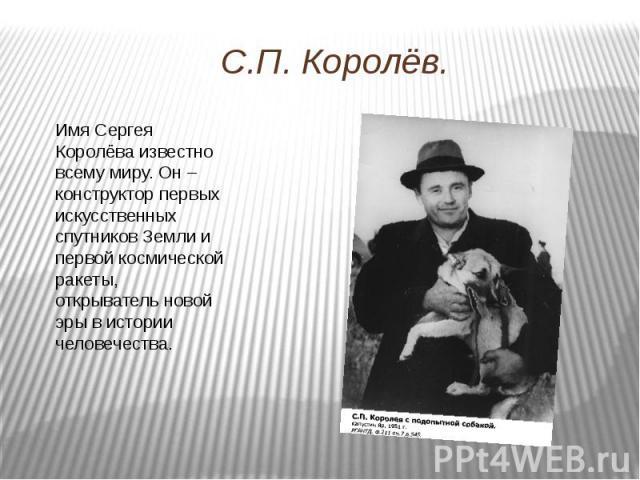 С.П. Королёв. Имя Сергея Королёва известно всему миру. Он – конструктор первых искусственных спутников Земли и первой космической ракеты, открыватель новой эры в истории человечества.