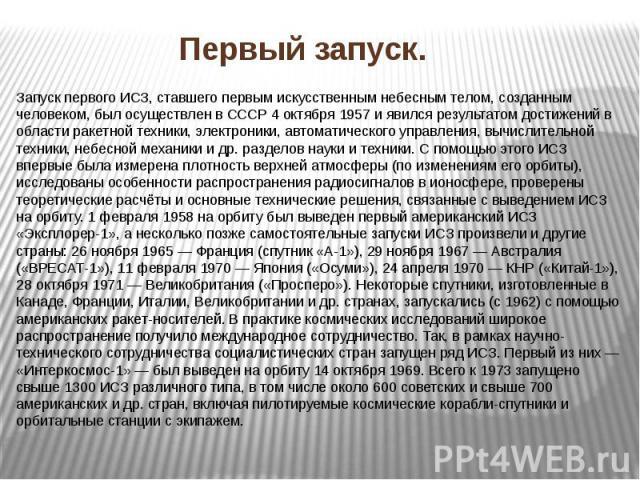 Запуск первого ИСЗ, ставшего первым искусственным небесным телом, созданным человеком, был осуществлен в СССР 4 октября 1957 и явился результатом достижений в области ракетной техники, электроники, автоматического управления, вычислительной техники,…