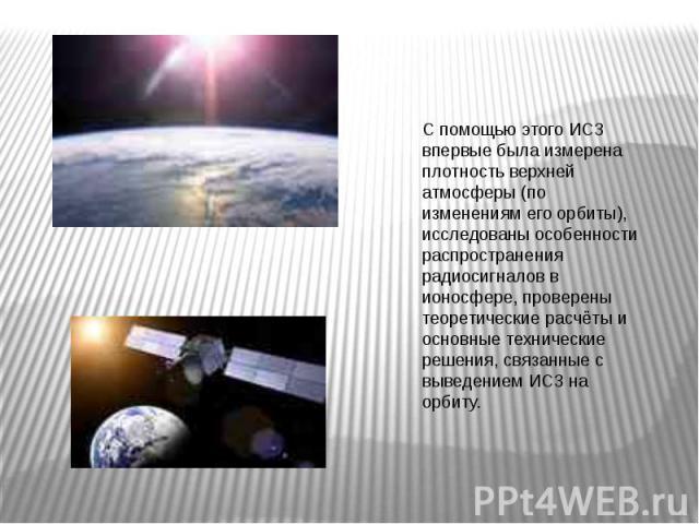 С помощью этого ИСЗ впервые была измерена плотность верхней атмосферы (по изменениям его орбиты), исследованы особенности распространения радиосигналов в ионосфере, проверены теоретические расчёты и основные технические решения, связанные с выведени…