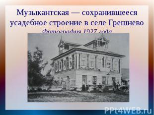 Музыкантская — сохранившееся усадебное строение в селе ГрешневоФотография 1927 г