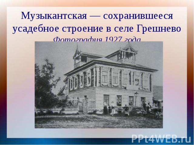 Музыкантская — сохранившееся усадебное строение в селе ГрешневоФотография 1927 года