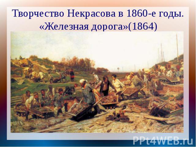 Творчество Некрасова в 1860-е годы.«Железная дорога»(1864)