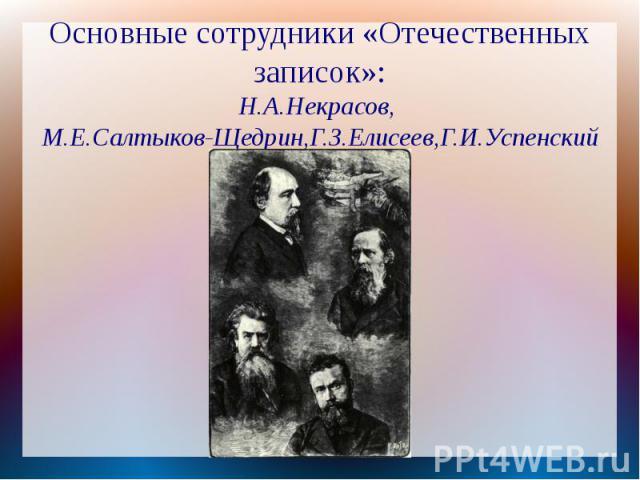 Основные сотрудники «Отечественных записок»:Н.А.Некрасов, М.Е.Салтыков-Щедрин,Г.З.Елисеев,Г.И.Успенский