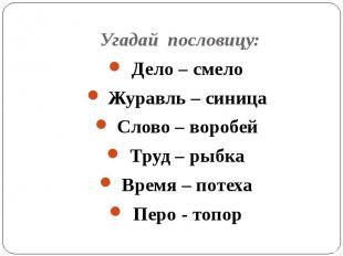 Угадай пословицу: Дело – смелоЖуравль – синицаСлово – воробейТруд – рыбкаВремя –