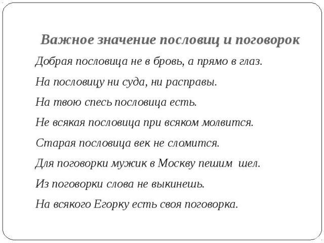 Важное значение пословиц и поговорок Добрая пословица не в бровь, а прямо в глаз.На пословицу ни суда, ни расправы.На твою спесь пословица есть.Не всякая пословица при всяком молвится.Старая пословица век не сломится.Для поговорки мужик в Москву пеш…