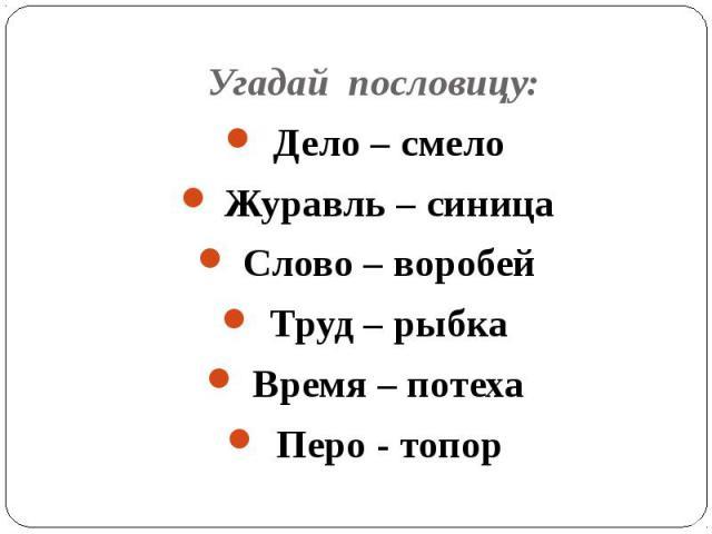 Угадай пословицу: Дело – смелоЖуравль – синицаСлово – воробейТруд – рыбкаВремя – потехаПеро - топор