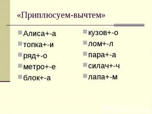«Приплюсуем-вычтем» Алиса+-атопка+-иряд+-ометро+-еблок+-а кузов+-олом+-лпара+-ас