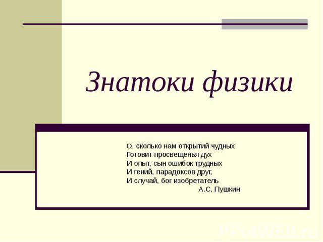 Знатоки физики О, сколько нам открытий чудныхГотовит просвещенья дух И опыт, сын ошибок трудныхИ гений, парадоксов друг, И случай, бог изобретатель А.С. Пушкин