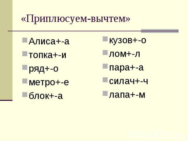 «Приплюсуем-вычтем» Алиса+-атопка+-иряд+-ометро+-еблок+-а кузов+-олом+-лпара+-асилач+-члапа+-м