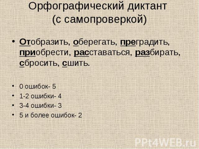Орфографический диктант (с самопроверкой) Отобразить, оберегать, преградить, приобрести, расставаться, разбирать, сбросить, сшить.0 ошибок- 51-2 ошибки- 43-4 ошибки- 35 и более ошибок- 2