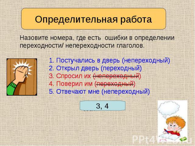 Определительная работа Назовите номера, где есть ошибки в определении переходности/ непереходности глаголов. 1. Постучались в дверь (непереходный)2. Открыл дверь (переходный)3. Спросил их (непереходный)4. Поверил им (переходный)5. Отвечают мне (непе…
