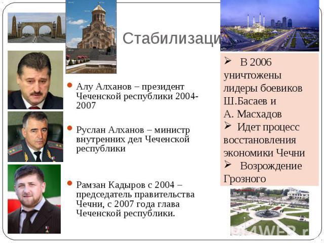 Стабилизация Алу Алханов – президент Чеченской республики 2004-2007Руслан Алханов – министр внутренних дел Чеченской республикиРамзан Кадыров с 2004 – председатель правительства Чечни, с 2007 года глава Чеченской республики. В 2006 уничтожены лидеры…