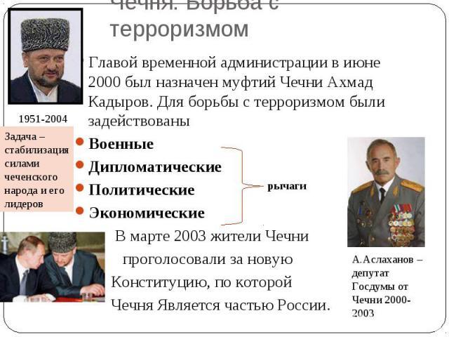 Главой временной администрации в июне 2000 был назначен муфтий Чечни Ахмад Кадыров. Для борьбы с терроризмом были задействованыВоенныеДипломатическиеПолитические Экономические В марте 2003 жители Чечни проголосовали за новую Конституцию, по которой …