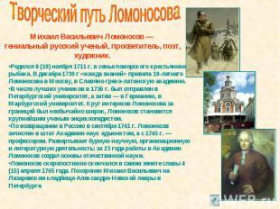 Творческий путь Ломоносова Михаил Васильевич Ломоносов — гениальный русский учен