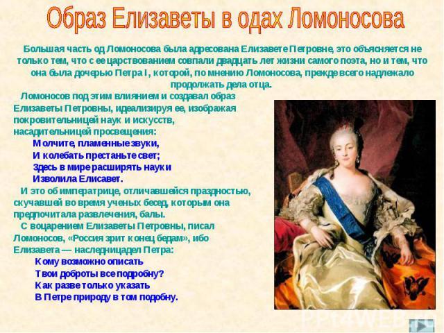 Образ Елизаветы в одах Ломоносова Большая часть од Ломоносова была адресована Елизавете Петровне, это объясняется не только тем, что с ее царствованием совпали двадцать лет жизни самого поэта, но и тем, что она была дочерью Петра I, которой, по мнен…