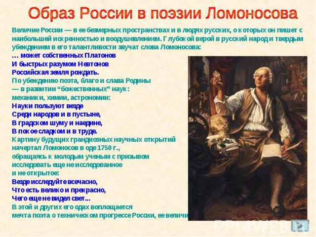 Образ России в поэзии Ломоносова Величие России — в ее безмерных пространствах и в людях русских, о которых он пишет с наибольшей искренностью и воодушевлением. Глубокой верой в русский народ и твердым убеждением в его талантливости звучат слова Лом…