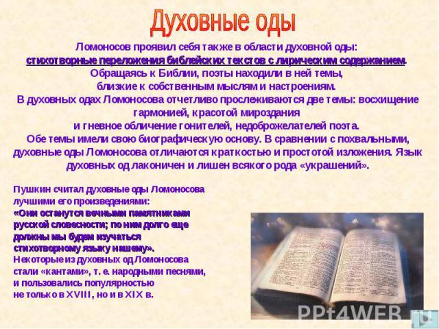 Ломоносов проявил себя также в области духовной оды: стихотворные переложения библейских текстов с лирическим содержанием. Обращаясь к Библии, поэты находили в ней темы, близкие к собственным мыслям и настроениям. В духовных одах Ломоносова отчетлив…