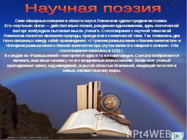Научная поэзия Свои обширные познания в области науки Ломоносов сделал предметом поэзии. Его «научные» стихи — действительно поэзия, рожденная вдохновением, здесь поэтический восторг возбуждала пытливая мысль ученого. Стихотворения с научной тематик…