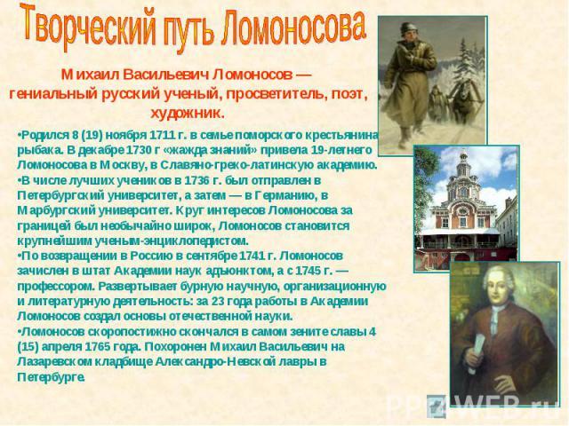 Творческий путь Ломоносова Михаил Васильевич Ломоносов — гениальный русский ученый, просветитель, поэт, художник. Родился 8 (19) ноября 1711 г. в семье поморского крестьянина-рыбака. В декабре 1730 г «жажда знаний» привела 19-летнего Ломоносова в Мо…