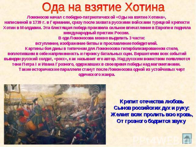 Ода на взятие Хотина Ломоносов начал с победно-патриотической «Оды на взятие Хотина», написанной в 1739 г. в Германии, сразу после захвата русскими войсками турецкой крепости Хотин в Молдавии. Эта блестящая победа произвела сильное впечатление в Евр…