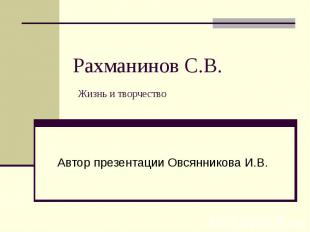 Рахманинов С.В. Жизнь и творчество Автор презентации Овсянникова И.В.