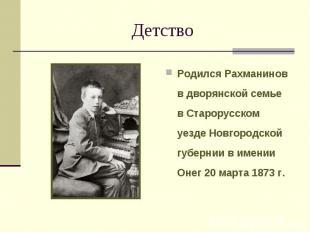 Детство Родился Рахманинов в дворянской семье в Старорусском уезде Новгородской