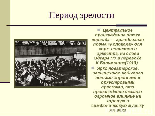 Период зрелости Центральное произведение этого периода— грандиозная поэма «Колокола» для хора, солистов и оркестра, на слова Эдгара По в переводе К.Бальмонта(1913). Ярко новаторское, насыщенное небывало новыми хоровыми и оркестровыми приёмами, это …