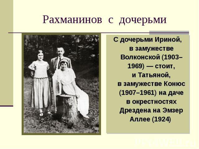 Рахманинов с дочерьми Сдочерьми Ириной, взамужестве Волконской (1903–1969)— стоит, иТатьяной, взамужестве Конюс (1907–1961) надаче вокрестностях Дрездена наЭмзер Аллее (1924)
