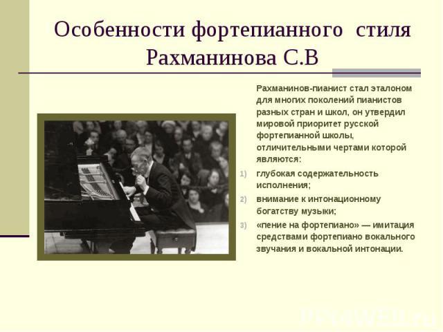 Особенности фортепианного стиля Рахманинова С.В Рахманинов-пианист стал эталоном для многих поколений пианистов разных стран и школ, он утвердил мировой приоритет русской фортепианной школы, отличительными чертами которой являются: глубокая содержат…