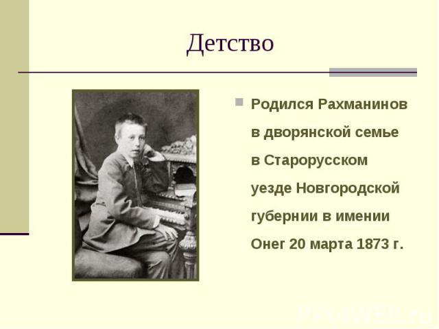 Детство Родился Рахманинов в дворянской семье в Старорусском уезде Новгородской губернии в имении Онег 20 марта 1873 г.