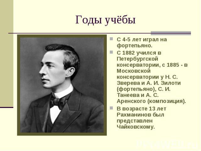 Годы учёбы С 4-5 лет играл на фортепьяно. С 1882 учился в Петербургской консерватории, с 1885 - в Московской консерватории у Н. С. Зверева и А. И. Зилоти (фортепьяно), С. И. Танеева и А. С. Аренского (композиция).В возрасте 13 лет Рахманинов был пре…