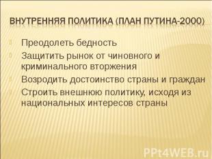 Внутренняя политика (план путина-2000) Преодолеть бедностьЗащитить рынок от чино
