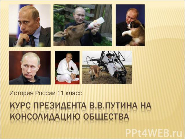 Курс президента В.В.Путина на консолидацию общества История России 11 класс