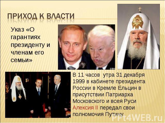 Приход к власти Указ «О гарантиях президенту и членам его семьи»В 11 часов утра 31 декабря 1999 в кабинете президента России в Кремле Ельцин в присутствии Патриарха Московского и всея Руси Алексия II передал свои полномочия Путину.
