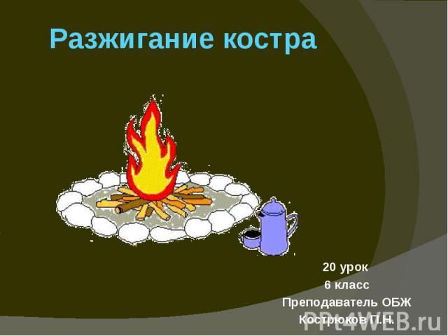 Разжигание костра20 урок 6 классПреподаватель ОБЖКострюков П.Н.