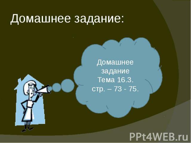 Домашнее задание: Домашнее заданиеТема 16.3.стр. – 73 - 75.