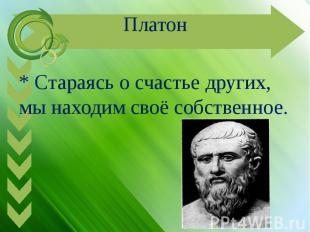 Платон* Стараясь о счастье других, мы находим своё собственное.