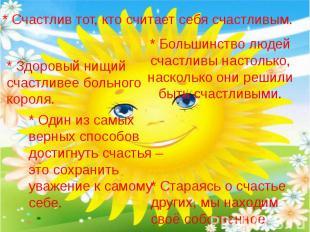 * Счастлив тот, кто считает себя счастливым. * Здоровый нищий счастливее больног