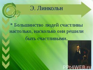 Э. Линкольн* Большинство людей счастливы настолько, насколько они решили быть сч